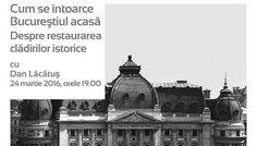 Afis Conferinta Cum se întoarce Bucureştiul acasă – despre restaurarea clădirilor istoric2e